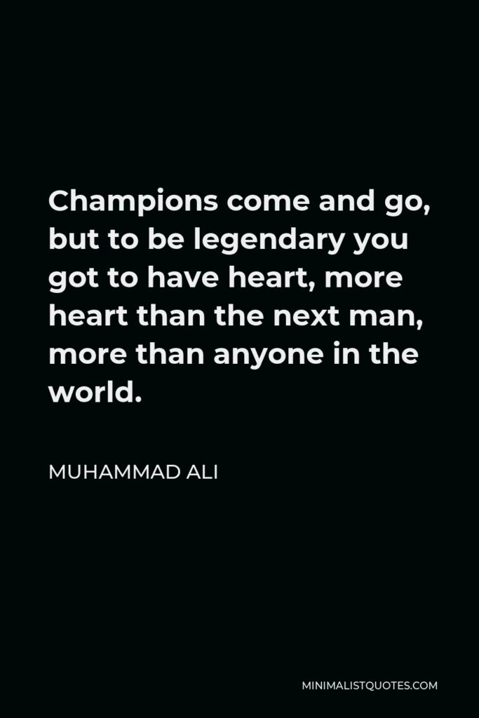 Muhammad Ali Quote - Champions come and go, but to be legendary you got to have heart, more heart than the next man, more than anyone in the world.