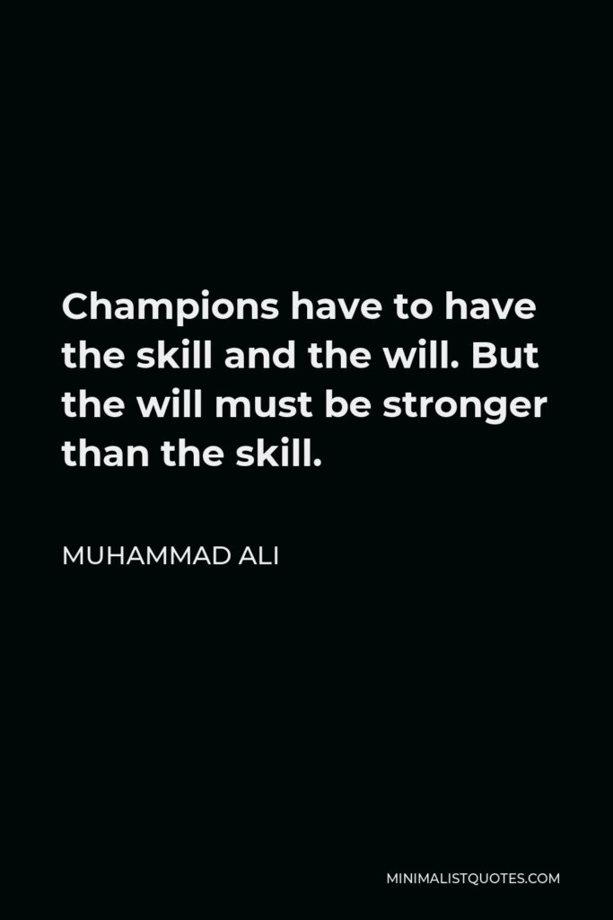 Muhammad Ali Quote - Champions have to have the skill and the will. But the will must be stronger than the skill.