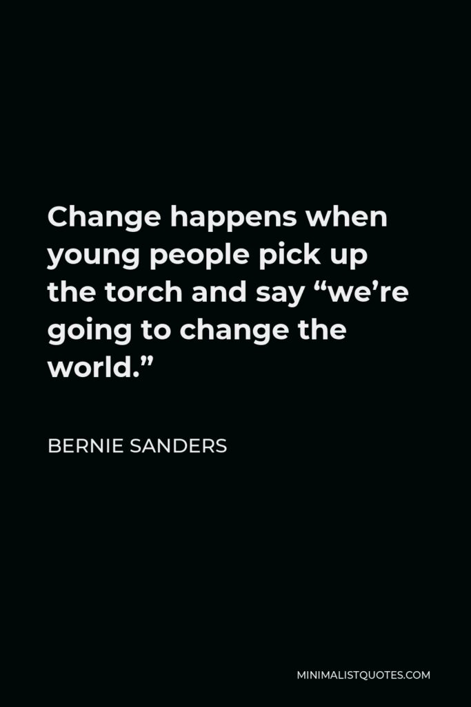 """Bernie Sanders Quote - Change happens when young people pick up the torch and say """"we're going to change the world."""""""