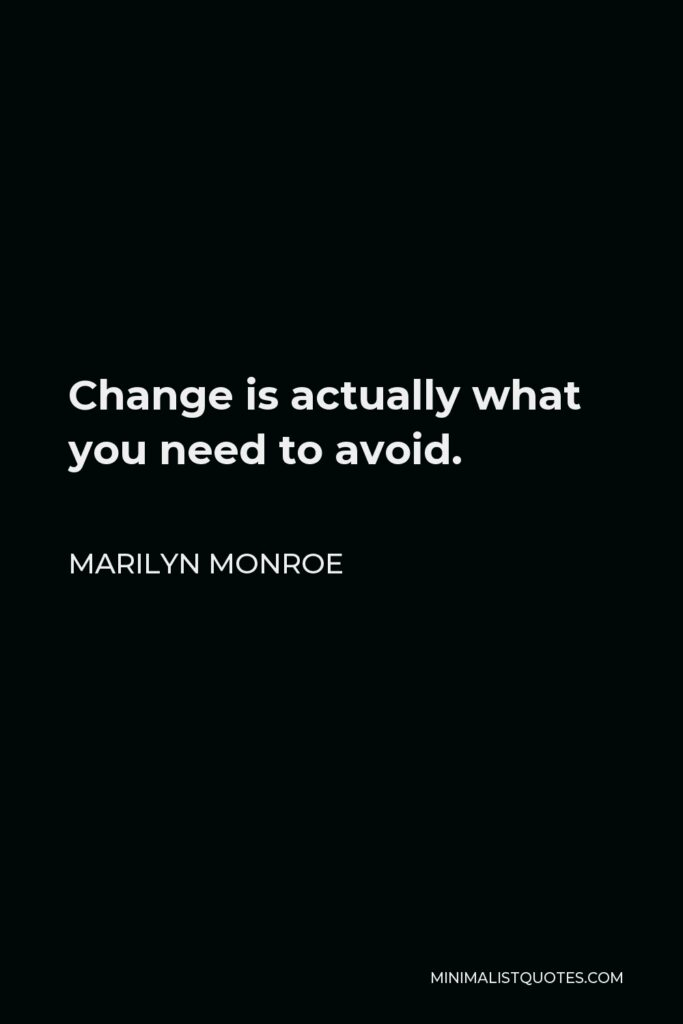 Marilyn Monroe Quote - Change is actually what you need to avoid.