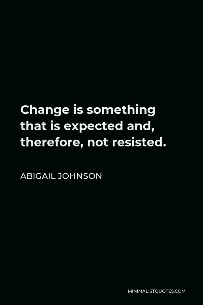 Abigail Johnson Quote - Change is something that is expected and, therefore, not resisted.
