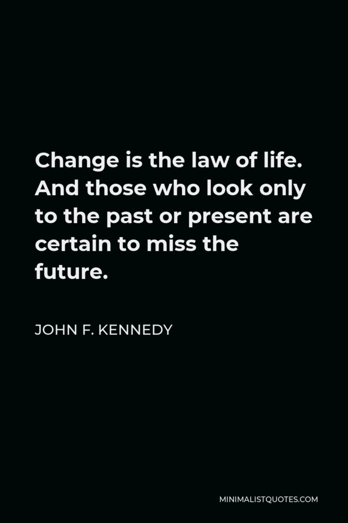 John F. Kennedy Quote - Change is the law of life. And those who look only to the past or present are certain to miss the future.