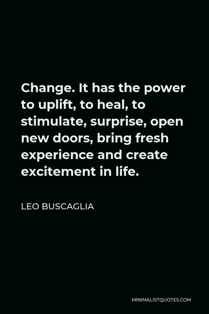 Leo Buscaglia Quote - Change. It has the power to uplift, to heal, to stimulate, surprise, open new doors, bring fresh experience and create excitement in life.