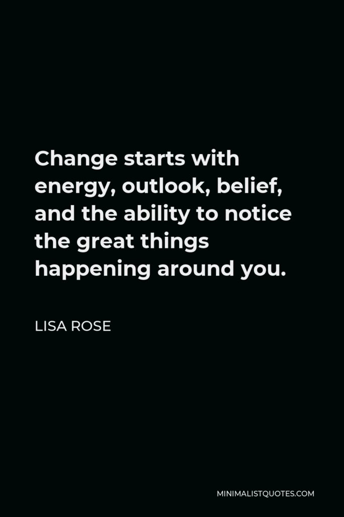 Lisa Rose Quote - Change starts with energy, outlook, belief, and the ability to notice the great things happening around you.