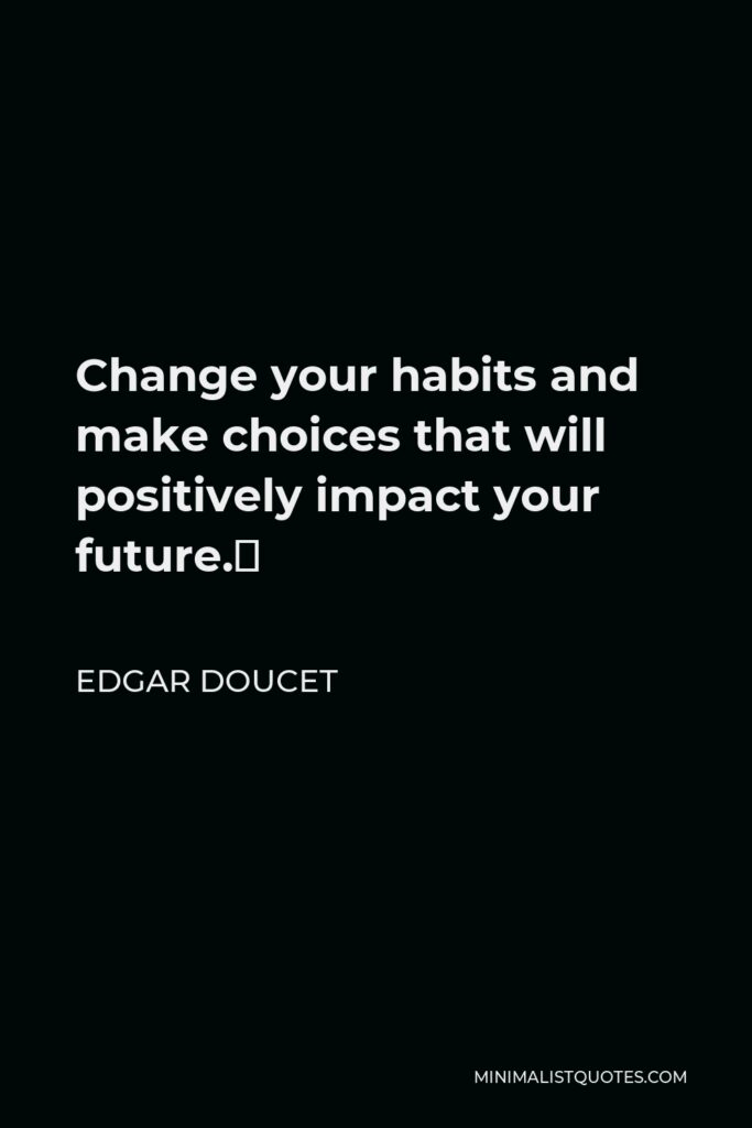 Edgar Doucet Quote - Change your habits and make choices that will positively impact your future.