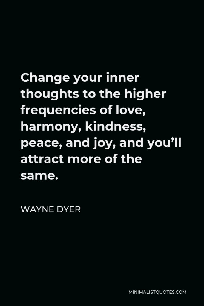 Wayne Dyer Quote - Change your inner thoughts to the higher frequencies of love, harmony, kindness, peace, and joy, and you'll attract more of the same.