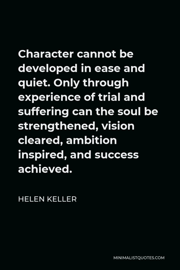 Helen Keller Quote - Character cannot be developed in ease and quiet. Only through experience of trial and suffering can the soul be strengthened, vision cleared, ambition inspired, and success achieved.