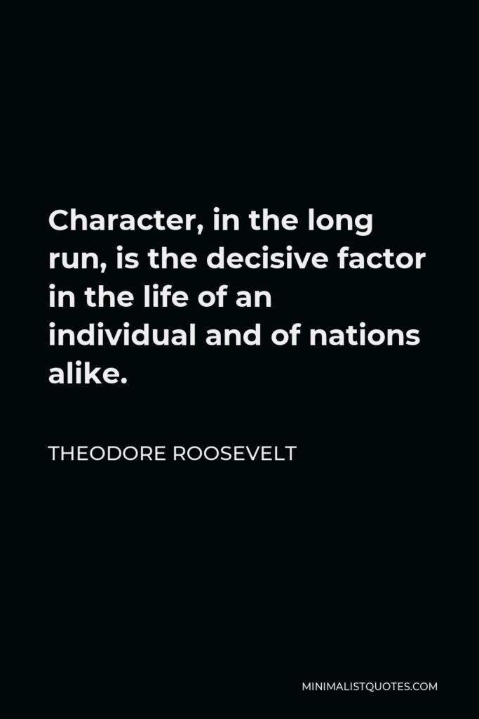 Theodore Roosevelt Quote - Character, in the long run, is the decisive factor in the life of an individual and of nations alike.