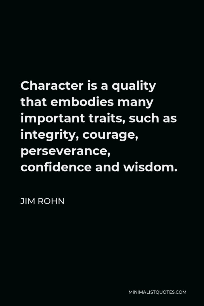 Jim Rohn Quote - Character is a quality that embodies many important traits, such as integrity, courage, perseverance, confidence and wisdom.