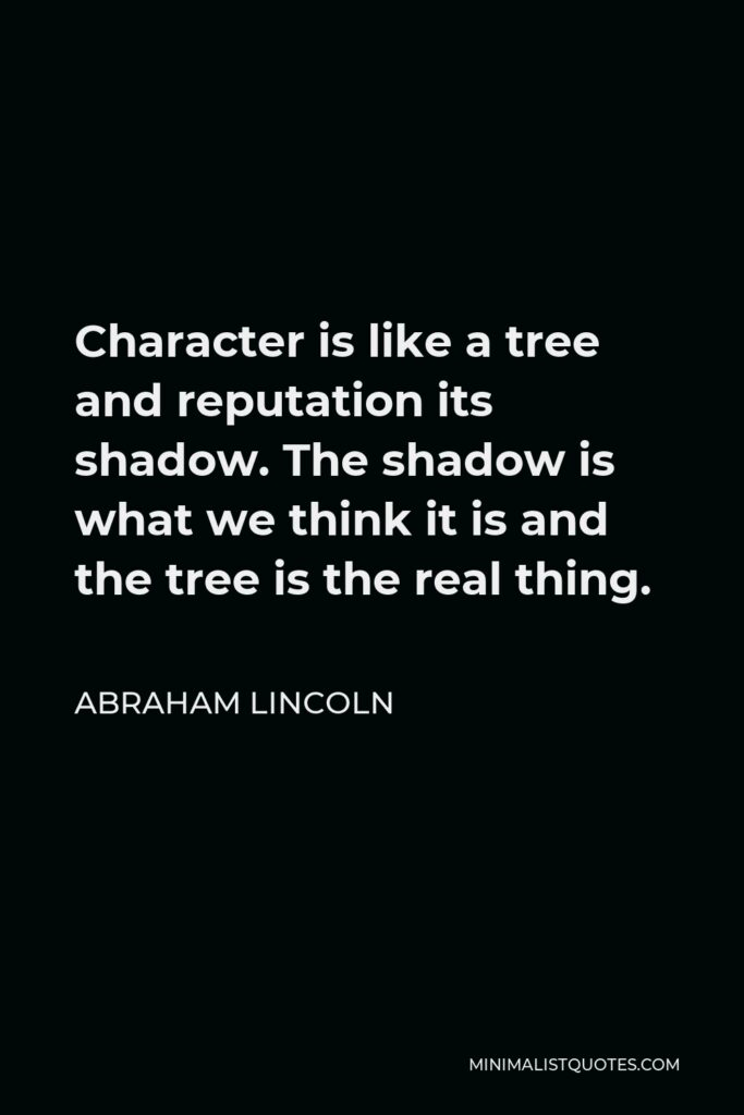 Abraham Lincoln Quote - Character is like a tree and reputation its shadow. The shadow is what we think it is and the tree is the real thing.