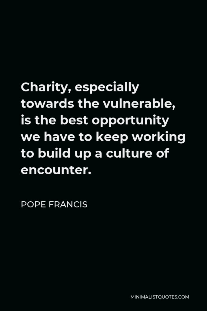 Pope Francis Quote - Charity, especially towards the vulnerable, is the best opportunity we have to keep working to build up a culture of encounter.