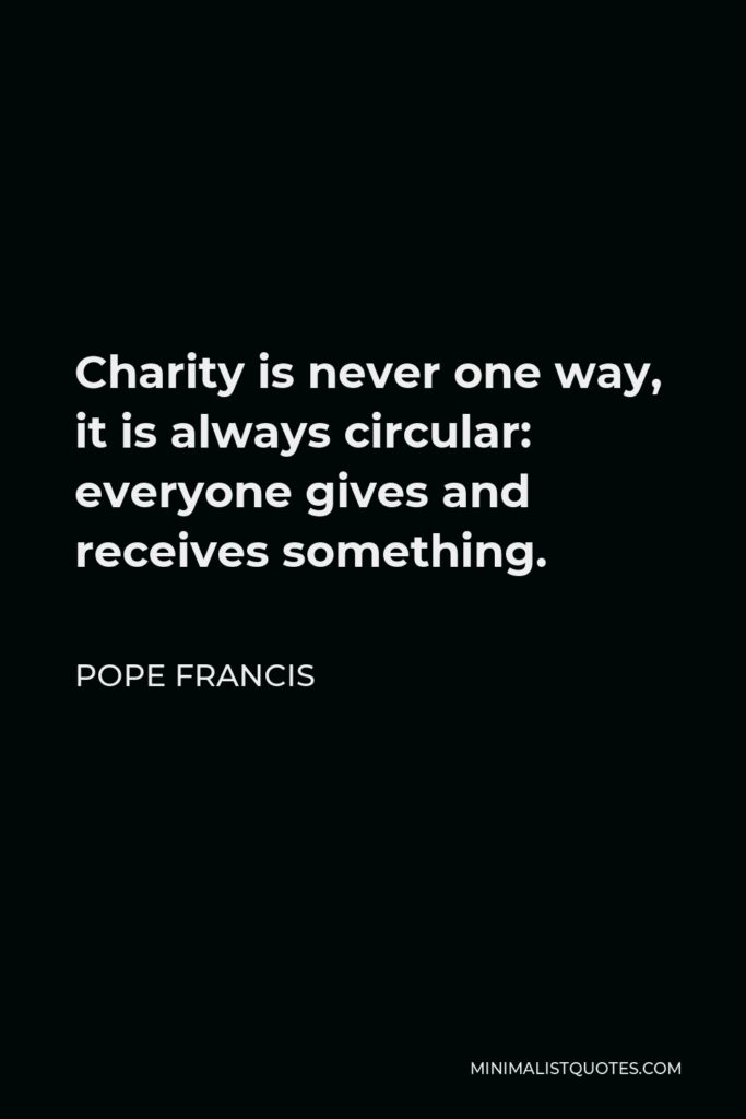 Pope Francis Quote - Charity is never one way, it is always circular: everyone gives and receives something.