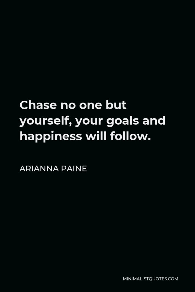 Arianna Paine Quote - Chase no one but yourself, your goals and happiness will follow.