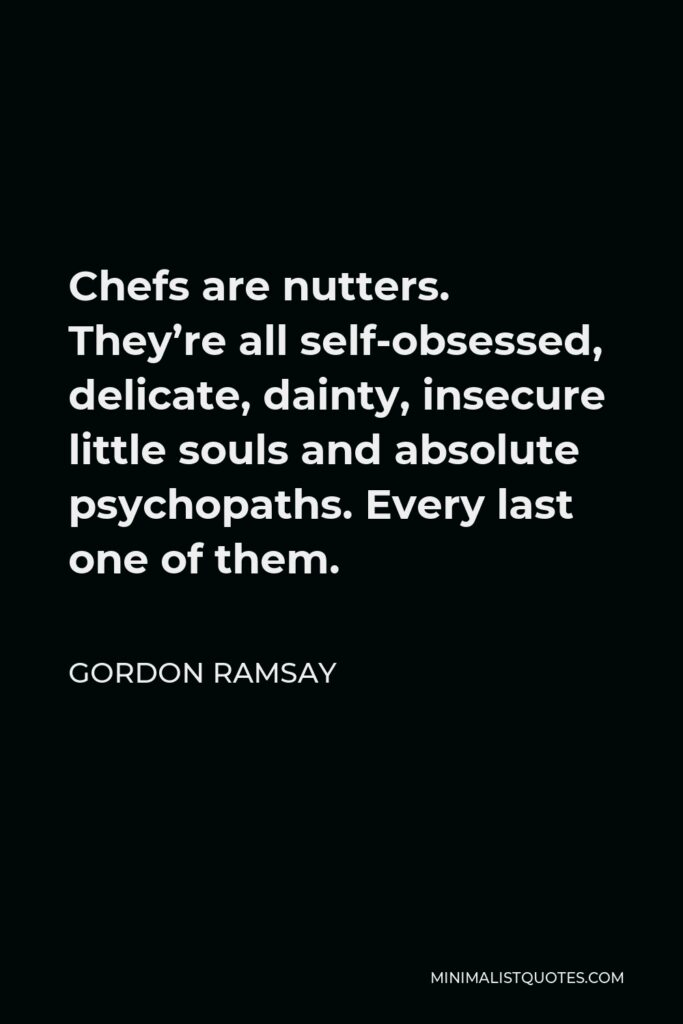 Gordon Ramsay Quote - Chefs are nutters. They're all self-obsessed, delicate, dainty, insecure little souls and absolute psychopaths. Every last one of them.