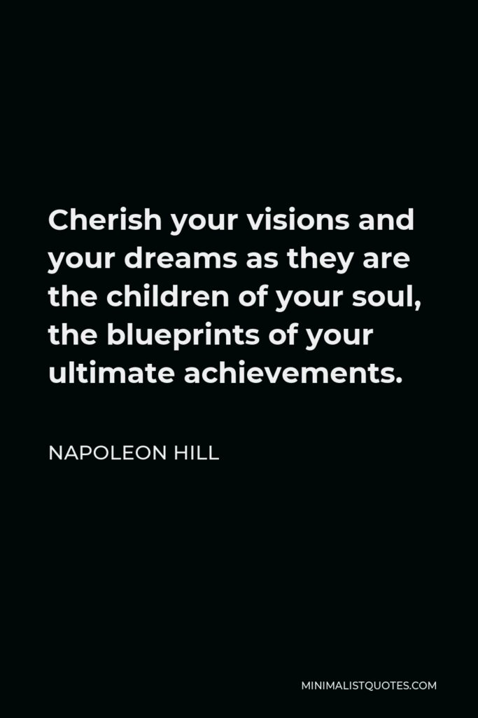 Napoleon Hill Quote - Cherish your visions and your dreams, as they are the children of your soul; the blueprints of your ultimate achievements.