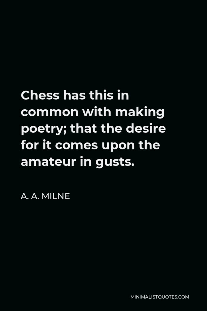 A. A. Milne Quote - Chess has this in common with making poetry; that the desire for it comes upon the amateur in gusts.