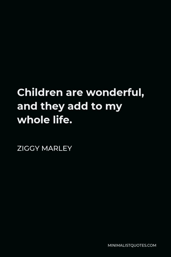 Ziggy Marley Quote - Children are wonderful, and they add to my whole life.
