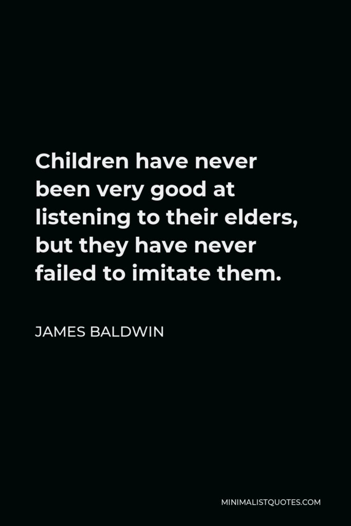 James Baldwin Quote - Children have never been very good at listening to their elders, but they have never failed to imitate them.
