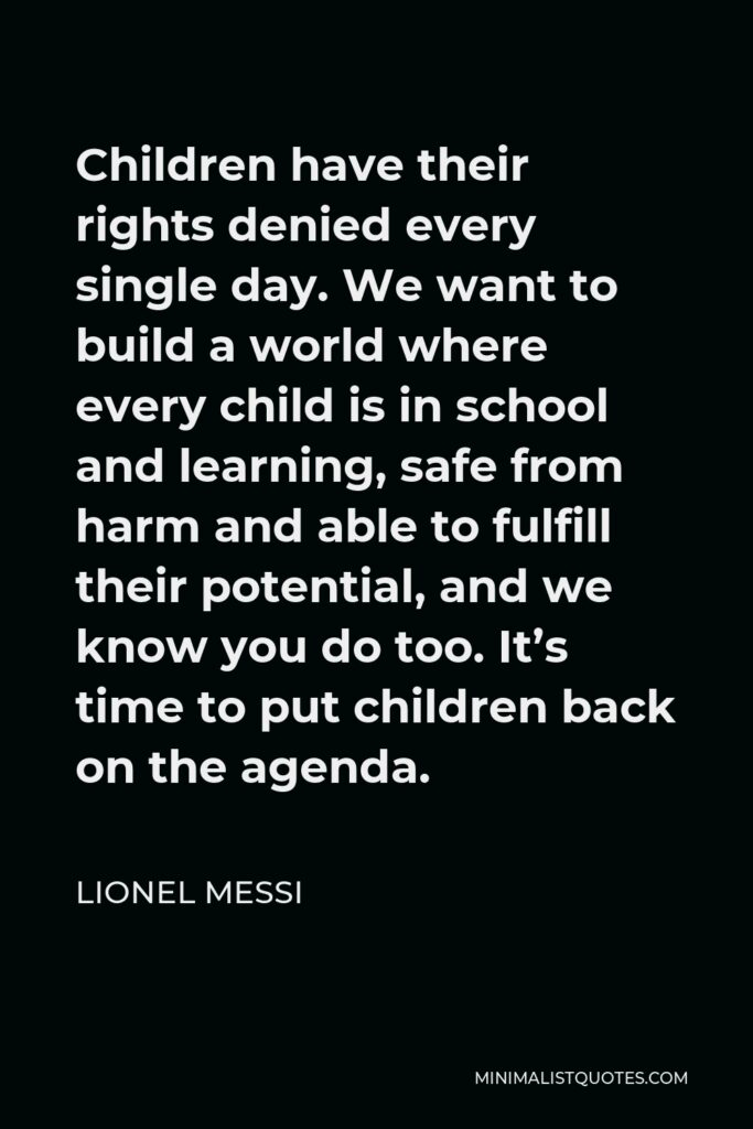 Lionel Messi Quote - Children have their rights denied every single day. We want to build a world where every child is in school and learning, safe from harm and able to fulfill their potential, and we know you do too. It's time to put children back on the agenda.