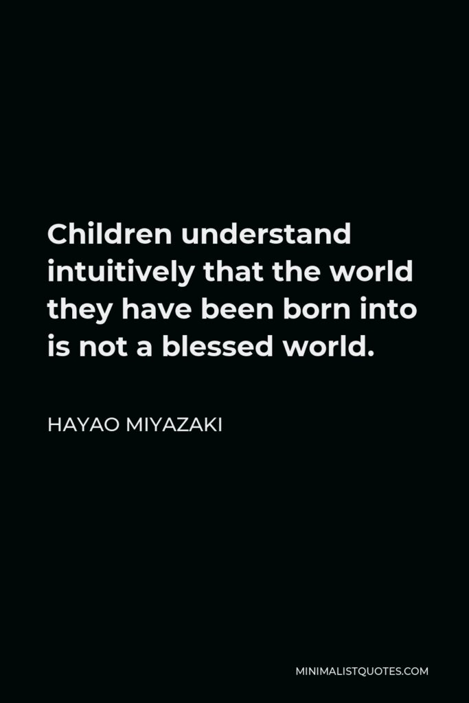 Hayao Miyazaki Quote - Children understand intuitively that the world they have been born into is not a blessed world.