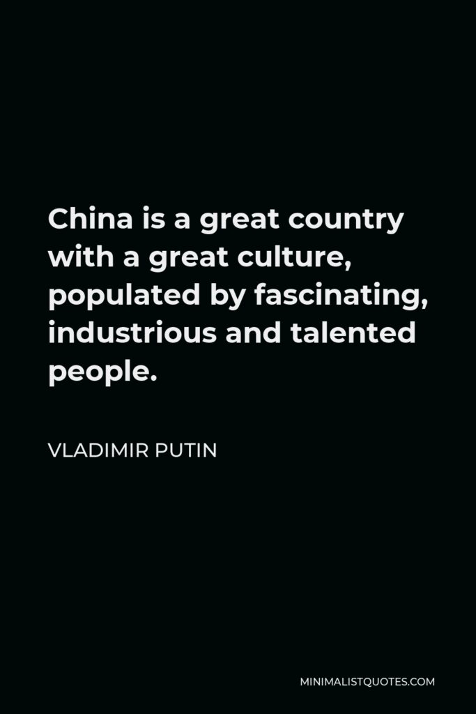 Vladimir Putin Quote - China is a great country with a great culture, populated by fascinating, industrious and talented people.