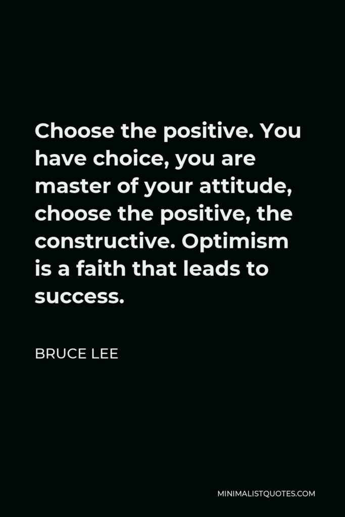 Bruce Lee Quote - Choose the positive. You have choice, you are master of your attitude, choose the positive, the constructive. Optimism is a faith that leads to success.