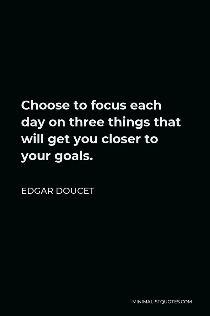 Edgar Doucet Quote - Choose to focus each day on three things that will get you closer to your goals.