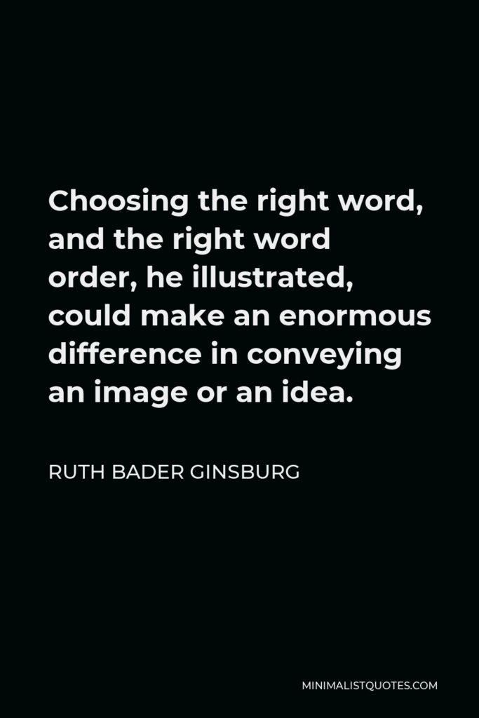 Ruth Bader Ginsburg Quote - Choosing the right word, and the right word order, he illustrated, could make an enormous difference in conveying an image or an idea.