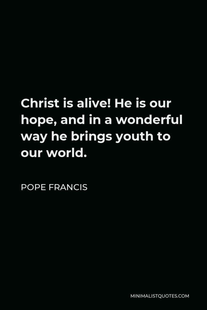 Pope Francis Quote - Christ is alive! He is our hope, and in a wonderful way he brings youth to our world.