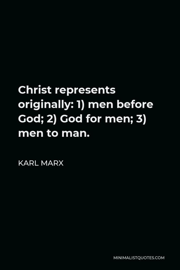 Karl Marx Quote - Christ represents originally: 1) men before God; 2) God for men; 3) men to man.