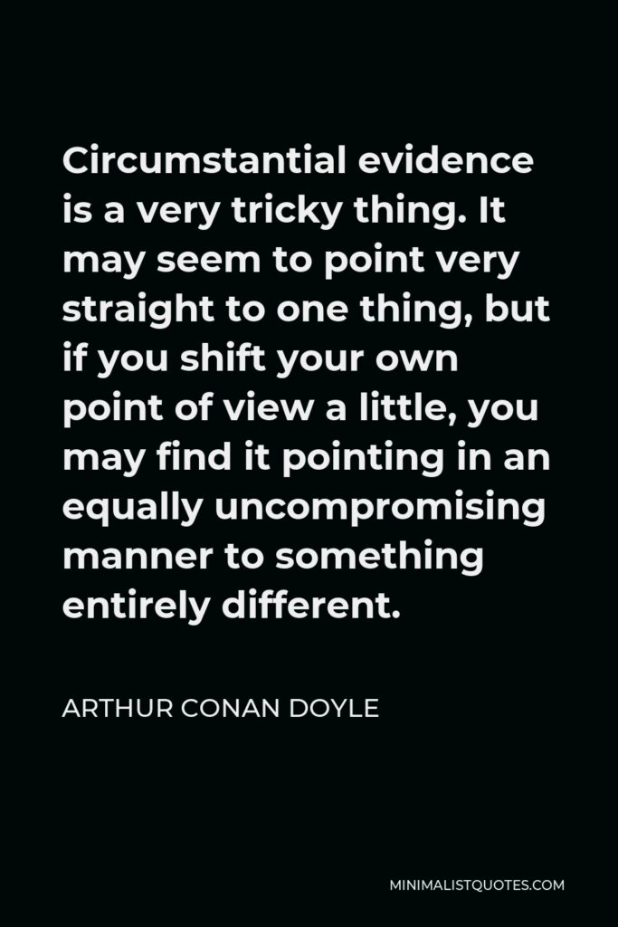Arthur Conan Doyle Quote - Circumstantial evidence is a very tricky thing. It may seem to point very straight to one thing, but if you shift your own point of view a little, you may find it pointing in an equally uncompromising manner to something entirely different.
