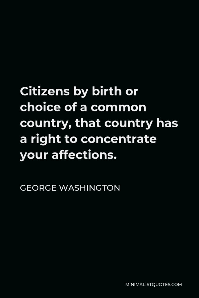 George Washington Quote - Citizens by birth or choice of a common country, that country has a right to concentrate your affections.