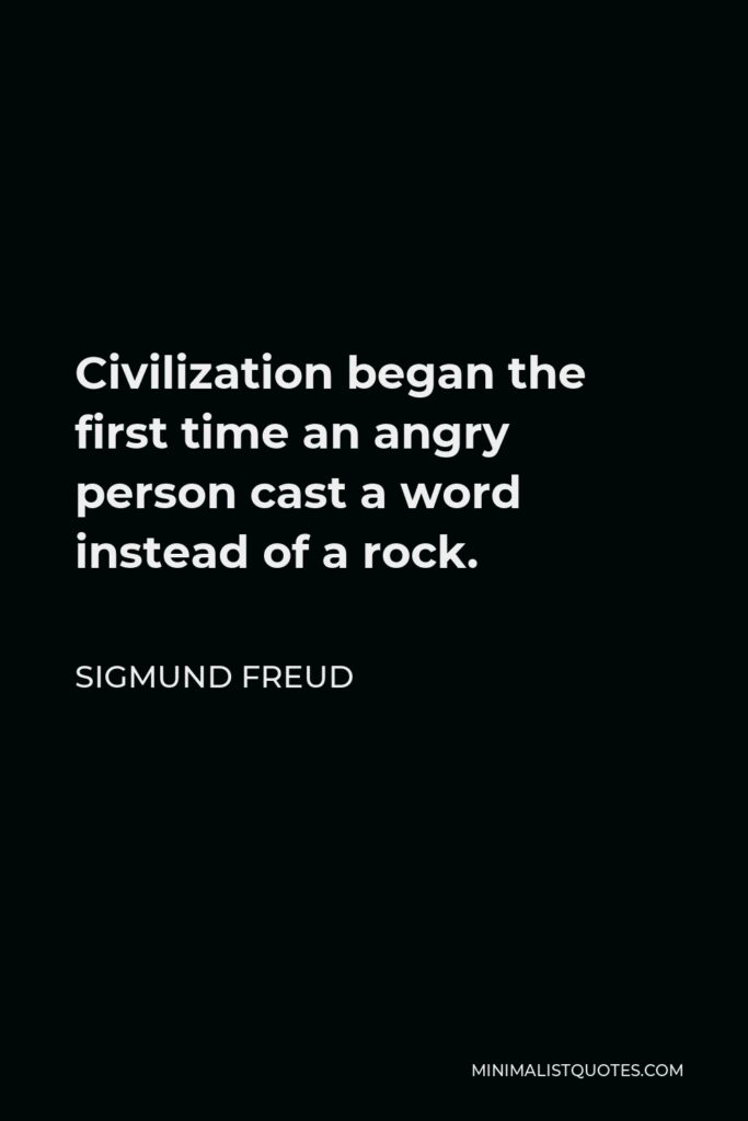 Sigmund Freud Quote - Civilization began the first time an angry person cast a word instead of a rock.