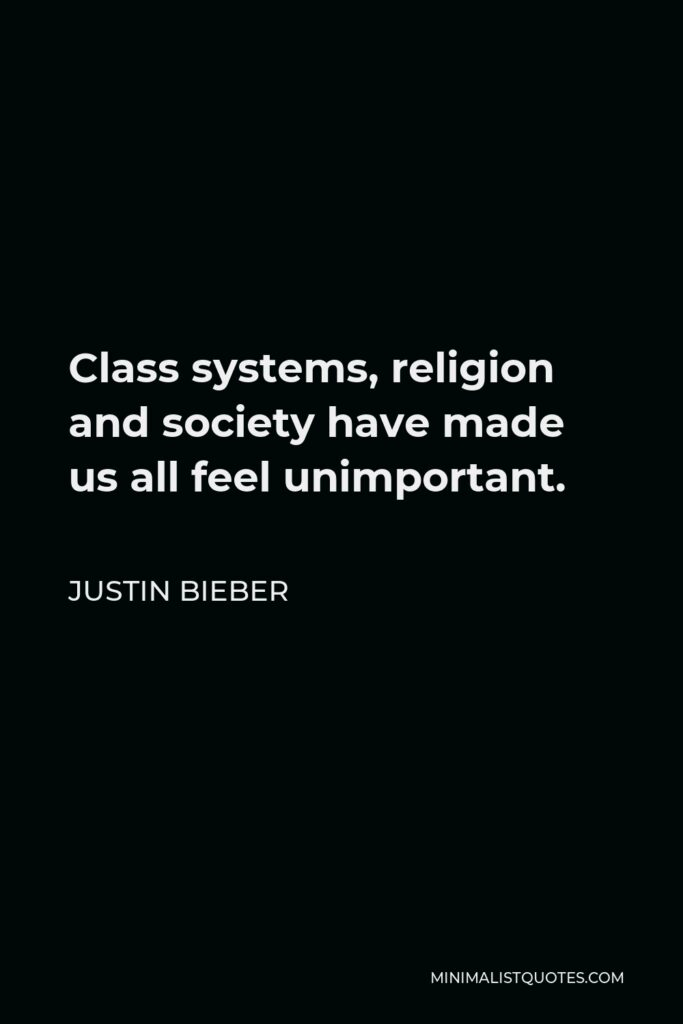 Justin Bieber Quote - Class systems, religion and society have made us all feel unimportant.