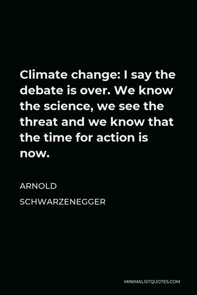 Arnold Schwarzenegger Quote - Climate change: I say the debate is over. We know the science, we see the threat and we know that the time for action is now.