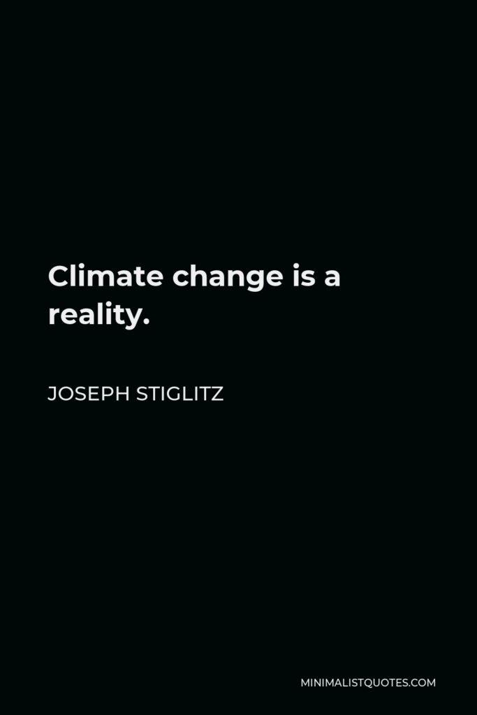 Joseph Stiglitz Quote - Climate change is a reality.