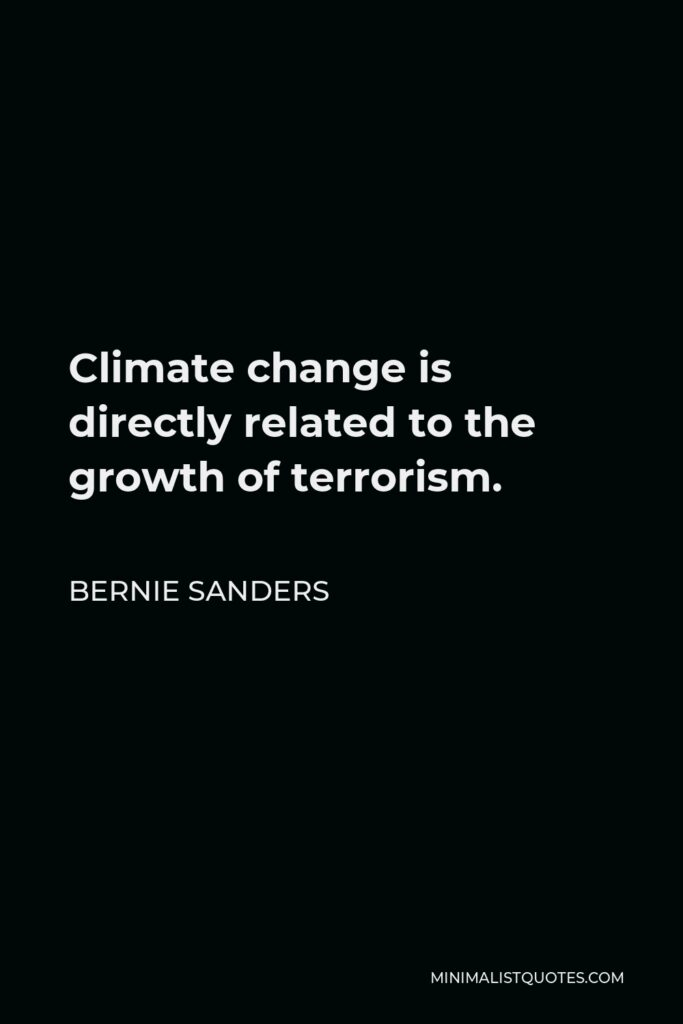Bernie Sanders Quote - Climate change is directly related to the growth of terrorism.