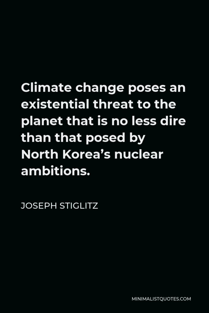 Joseph Stiglitz Quote - Climate change poses an existential threat to the planet that is no less dire than that posed by North Korea's nuclear ambitions.