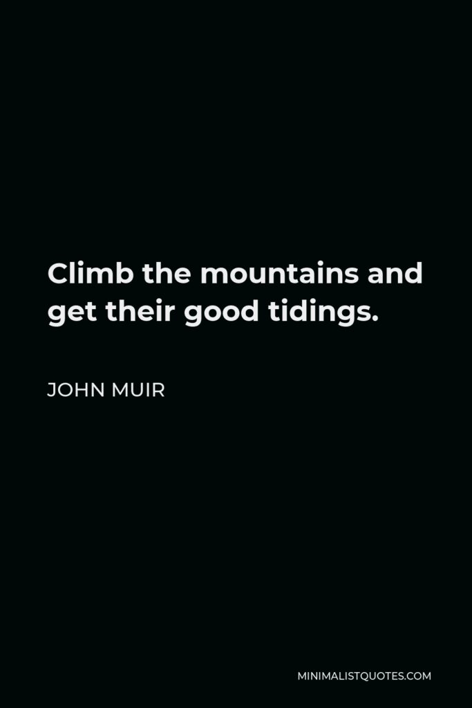 John Muir Quote - Climb the mountains and get their good tidings.