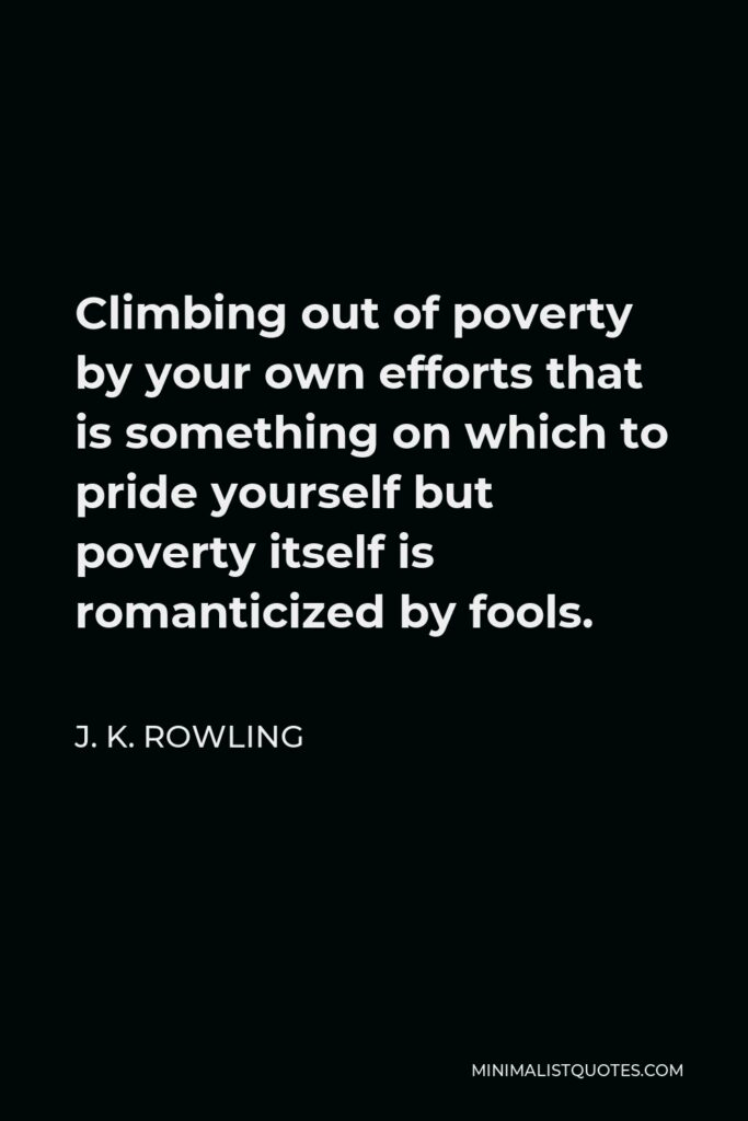 J. K. Rowling Quote - Climbing out of poverty by your own efforts that is something on which to pride yourself but poverty itself is romanticized by fools.
