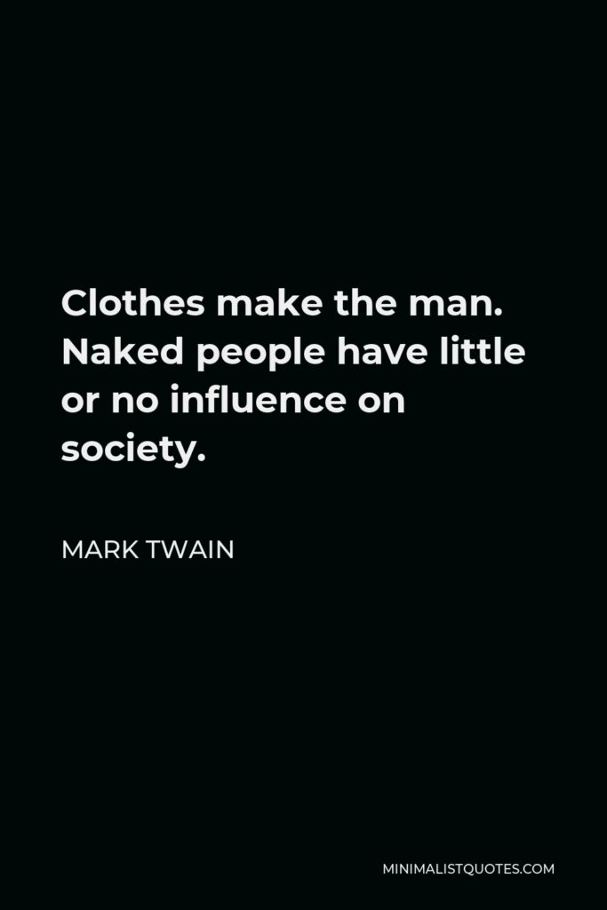 Mark Twain Quote - Clothes make the man. Naked people have little or no influence on society.