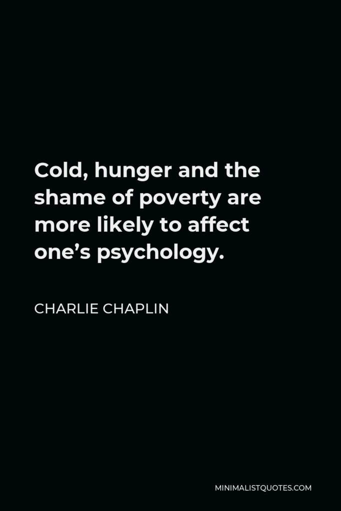 Charlie Chaplin Quote - Cold, hunger and the shame of poverty are more likely to affect one's psychology.