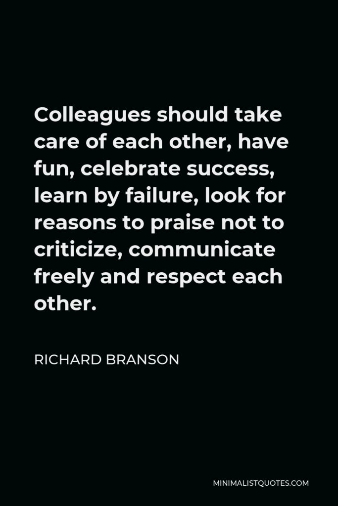 Richard Branson Quote - Colleagues should take care of each other, have fun, celebrate success, learn by failure, look for reasons to praise not to criticize, communicate freely and respect each other.