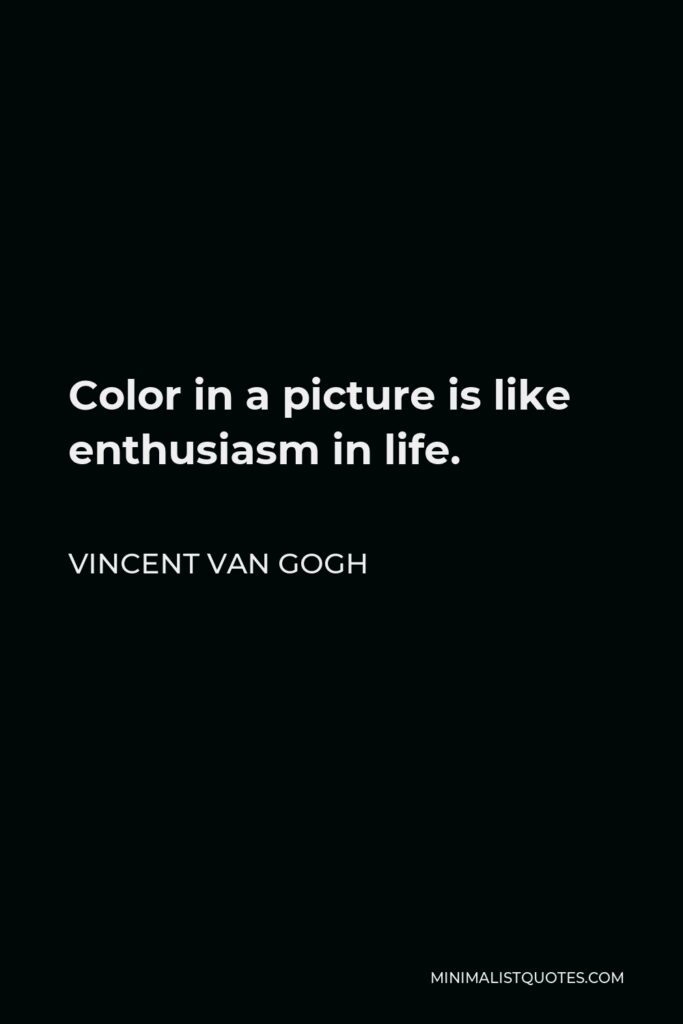 Vincent Van Gogh Quote - Color in a picture is like enthusiasm in life.