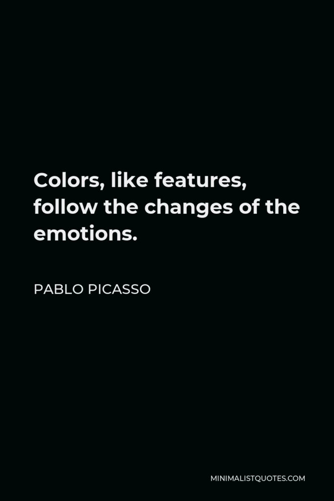 Pablo Picasso Quote - Colors, like features, follow the changes of the emotions.