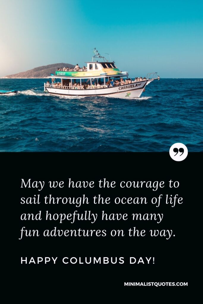 Columbus Day wish, quote & message with image: May we have the courage to sail through the ocean of life and hopefully have many fun adventures on the way. Happy Columbus Day!