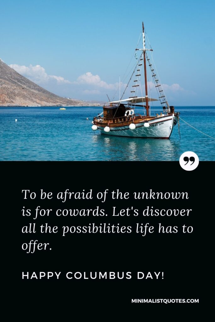 Columbus Day wish, quote & message with image: To be afraid of the unknown is for cowards. Let's discover all the possibilities life has to offer. Happy Columbus Day!