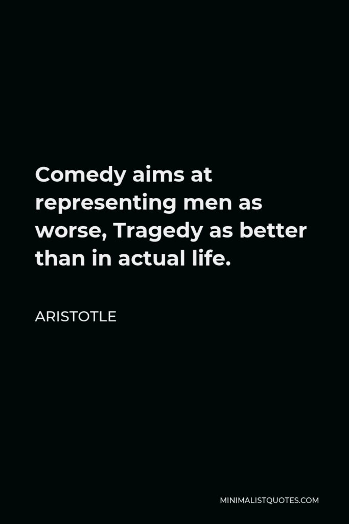 Aristotle Quote - Comedy aims at representing men as worse, Tragedy as better than in actual life.