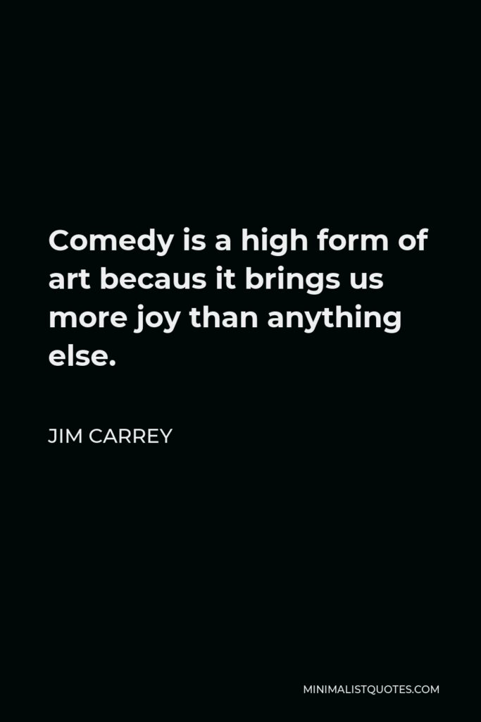 Jim Carrey Quote - Comedy is a high form of art becaus it brings us more joy than anything else.