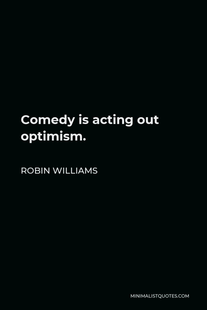 Robin Williams Quote - Comedy is acting out optimism.